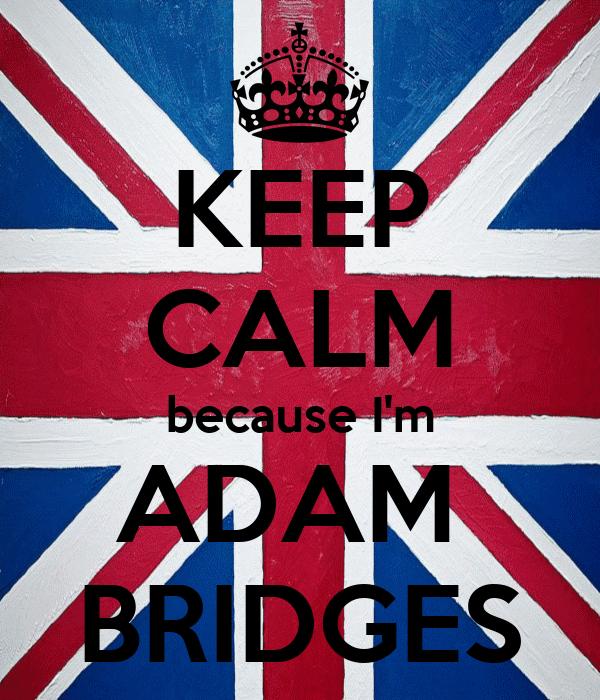 KEEP CALM because I'm ADAM  BRIDGES