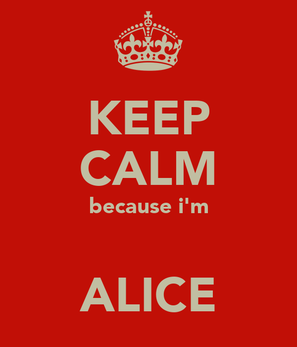 KEEP CALM because i'm  ALICE