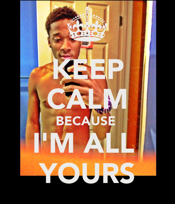 KEEP CALM BECAUSE  I'M ALL  YOURS