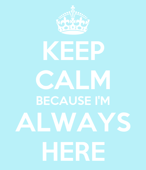 KEEP CALM BECAUSE I'M ALWAYS HERE