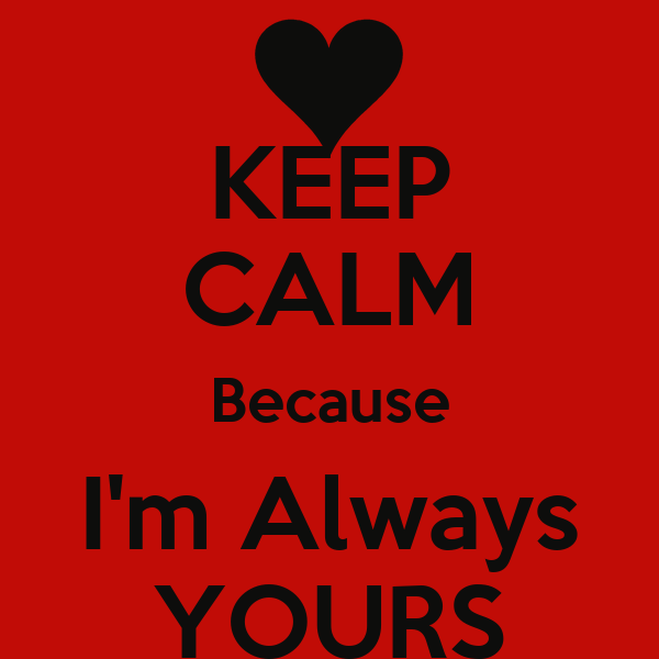 KEEP CALM Because I'm Always YOURS