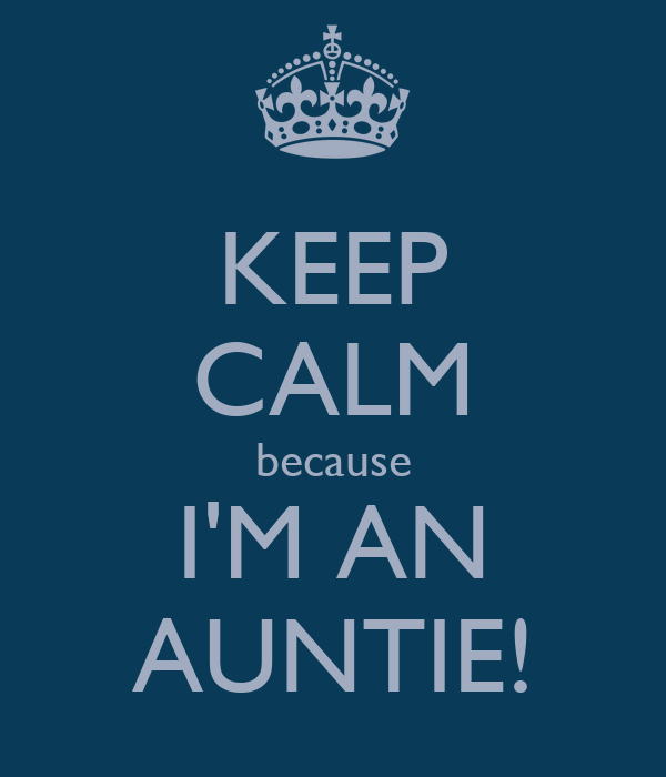 KEEP CALM because I'M AN AUNTIE!