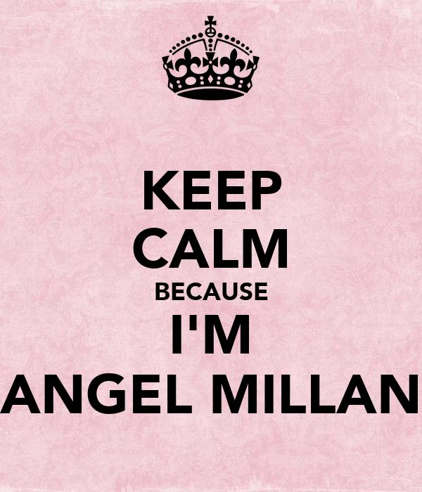 KEEP CALM BECAUSE I'M ANGEL MILLAN