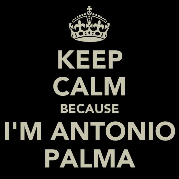 KEEP CALM BECAUSE I'M ANTONIO PALMA