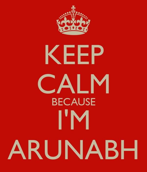 KEEP CALM BECAUSE I'M ARUNABH
