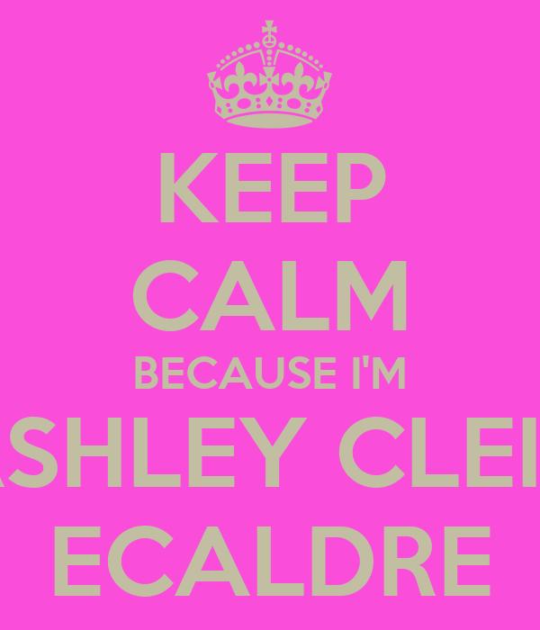 KEEP CALM BECAUSE I'M ASHLEY CLEIN ECALDRE