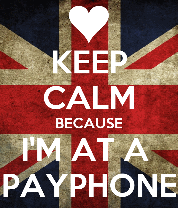 KEEP CALM BECAUSE I'M AT A  PAYPHONE