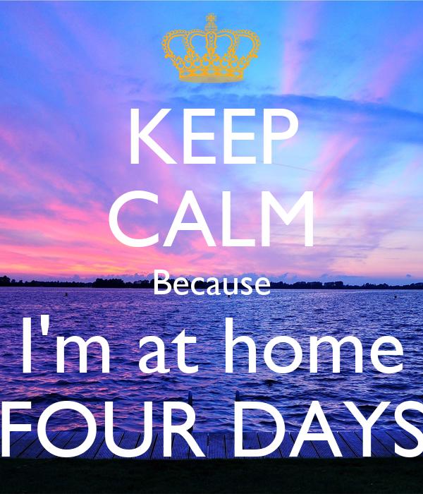 KEEP CALM Because I'm at home FOUR DAYS