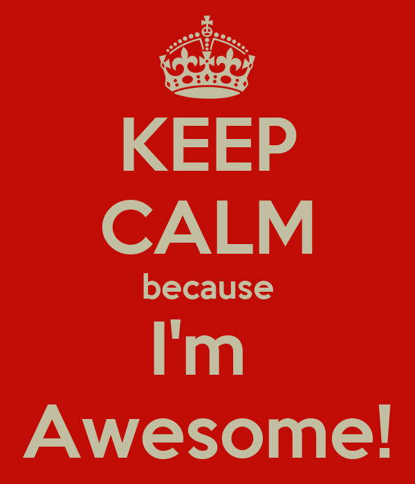 KEEP CALM because I'm  Awesome!