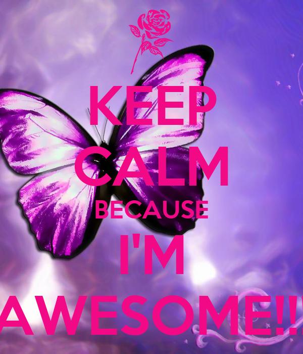 KEEP CALM BECAUSE I'M AWESOME!!!