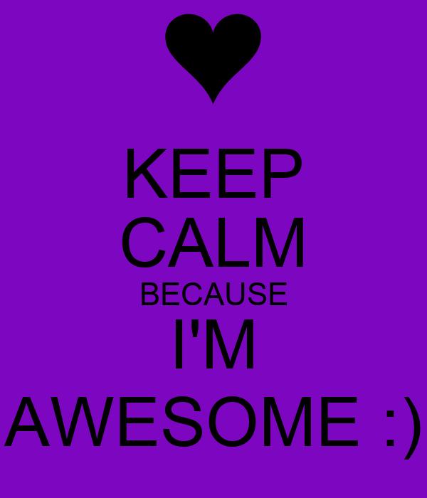 KEEP CALM BECAUSE I'M AWESOME :)