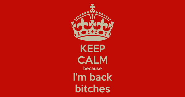 KEEP CALM because I'm back bitches