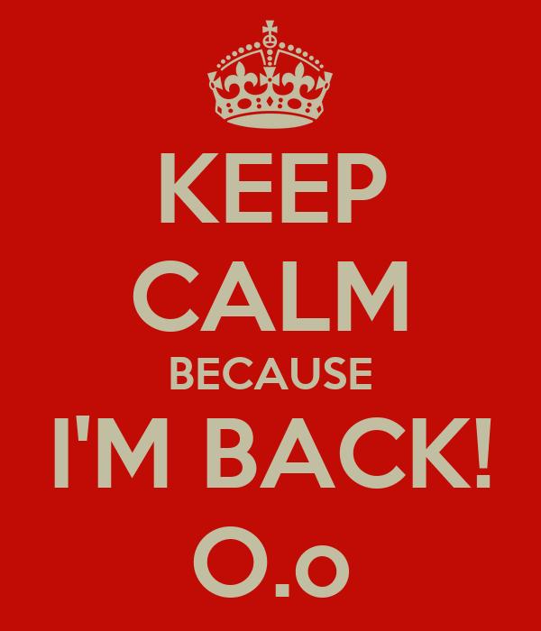 KEEP CALM BECAUSE I'M BACK! O.o