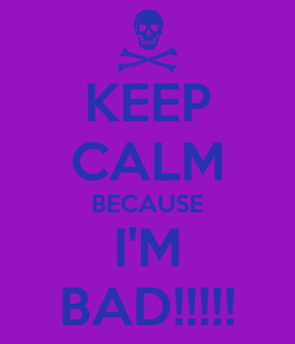 KEEP CALM BECAUSE I'M BAD!!!!!