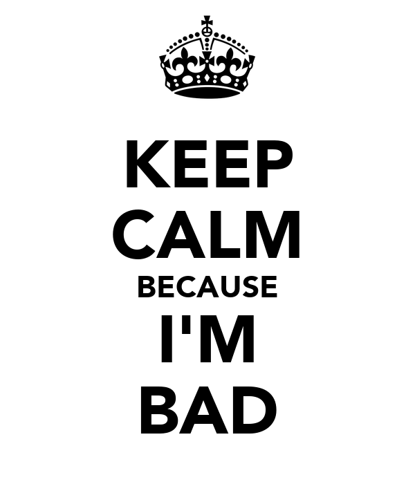 KEEP CALM BECAUSE I'M BAD