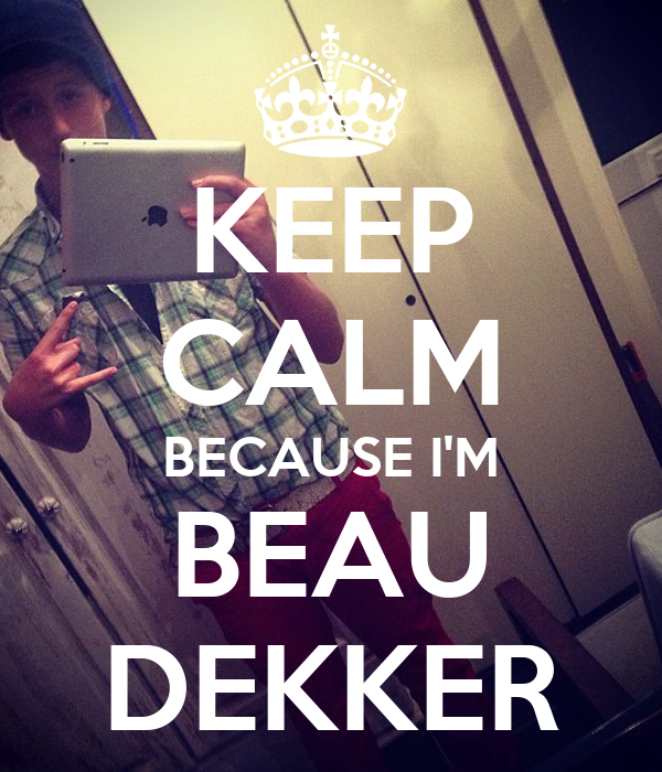 KEEP CALM BECAUSE I'M BEAU DEKKER