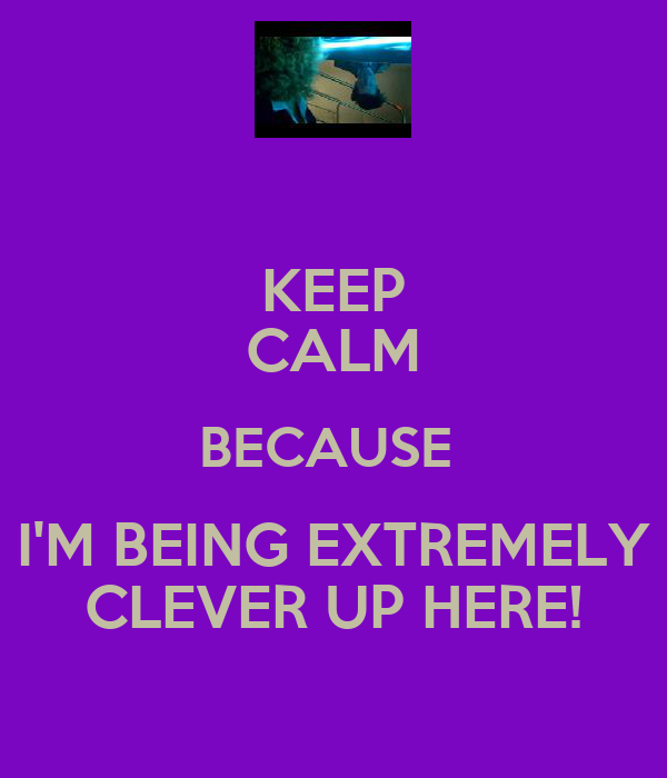 KEEP CALM BECAUSE  I'M BEING EXTREMELY CLEVER UP HERE!