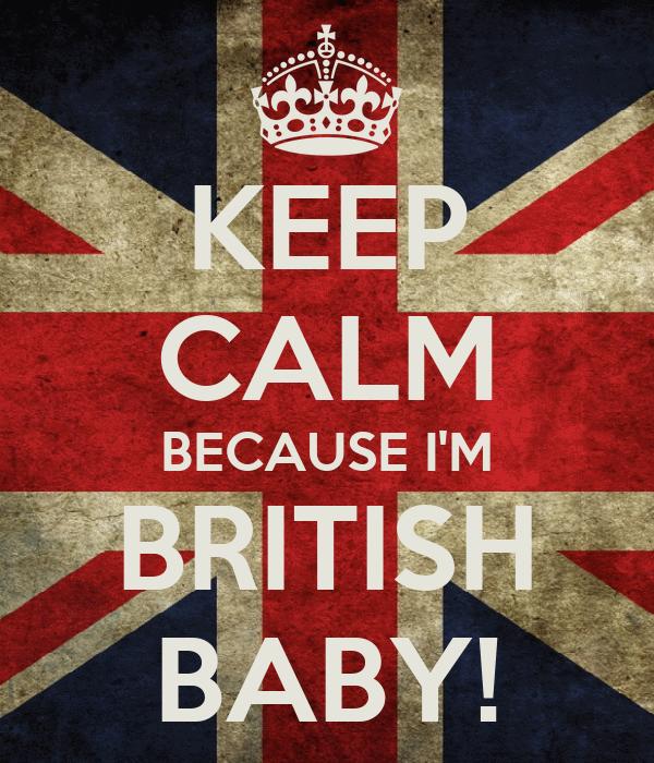 KEEP CALM BECAUSE I'M BRITISH BABY!