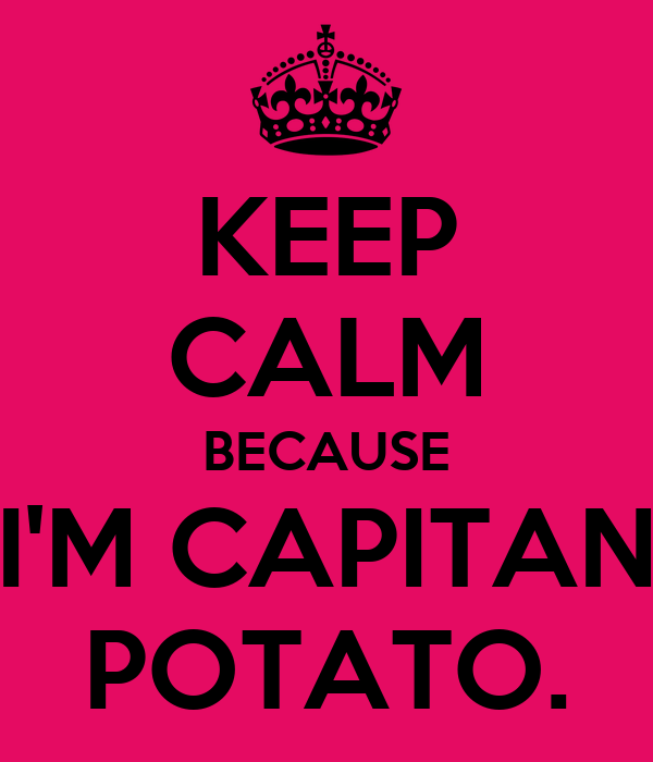 KEEP CALM BECAUSE I'M CAPITAN POTATO.