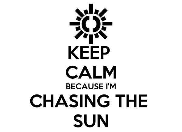 KEEP  CALM BECAUSE I'M CHASING THE  SUN