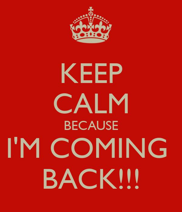 KEEP CALM BECAUSE I'M COMING  BACK!!!