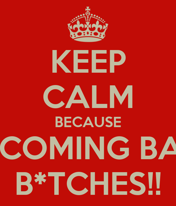 KEEP CALM BECAUSE I'M COMING BACK B*TCHES!!