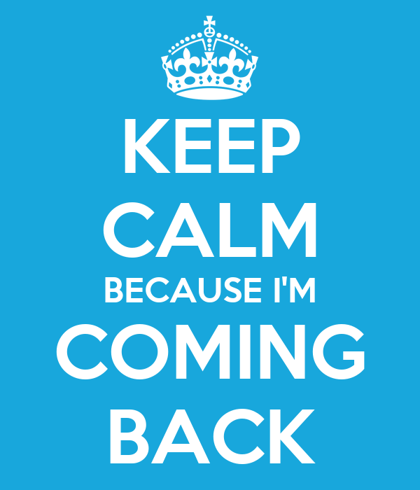 KEEP CALM BECAUSE I'M COMING BACK