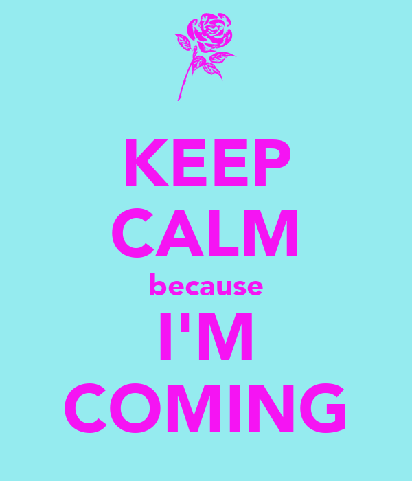 KEEP CALM because I'M COMING