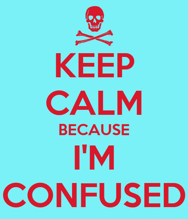 KEEP CALM BECAUSE I'M CONFUSED