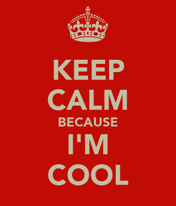 KEEP CALM BECAUSE I'M COOL