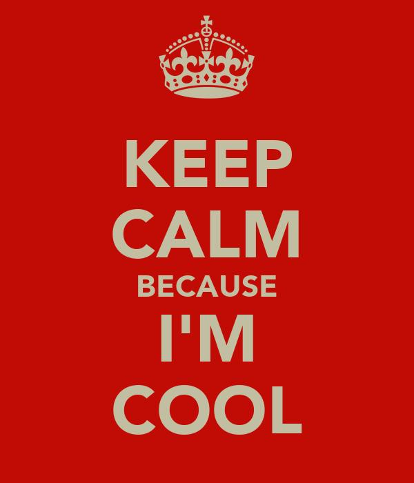 KEEP CALM BECAUSE I'M COOL