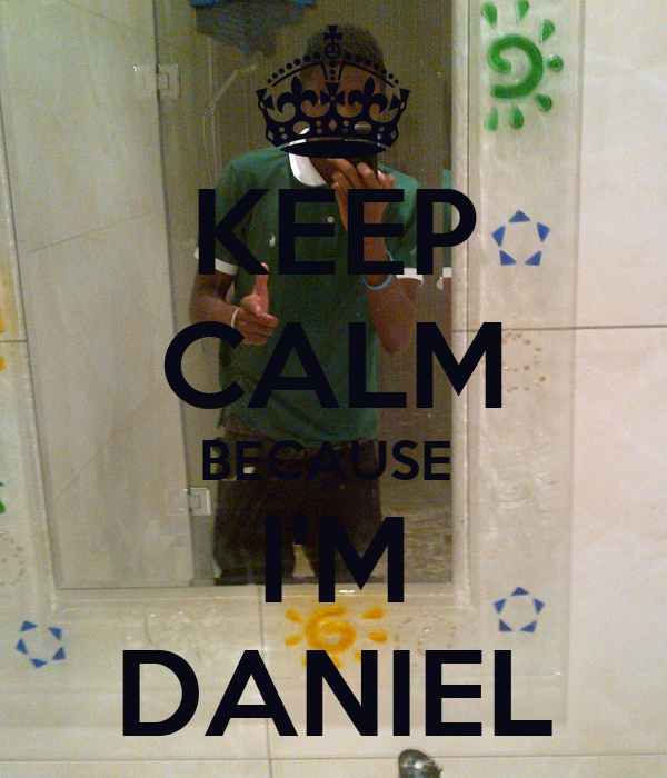 KEEP CALM BECAUSE  I'M DANIEL