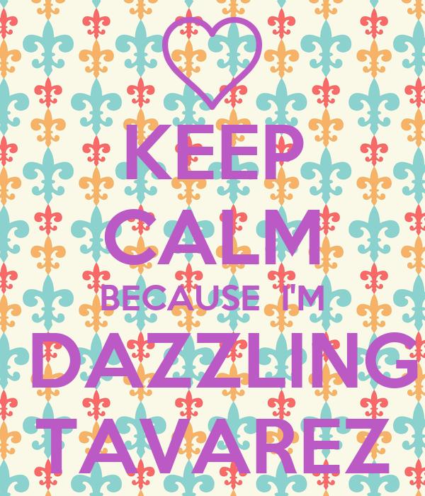 KEEP CALM BECAUSE  I'M  DAZZLING TAVAREZ