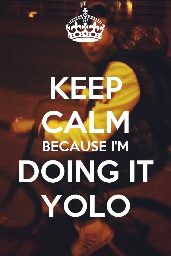KEEP CALM BECAUSE I'M DOING IT YOLO