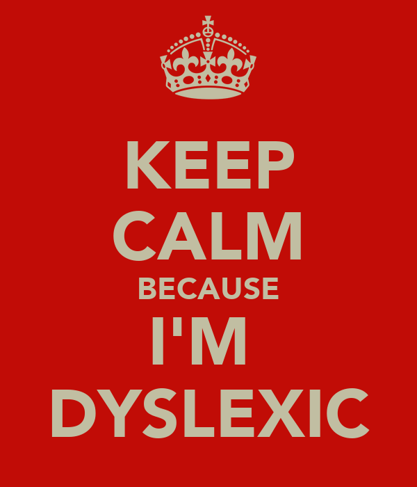KEEP CALM BECAUSE I'M  DYSLEXIC
