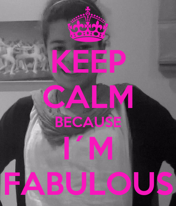 KEEP CALM BECAUSE I´M FABULOUS
