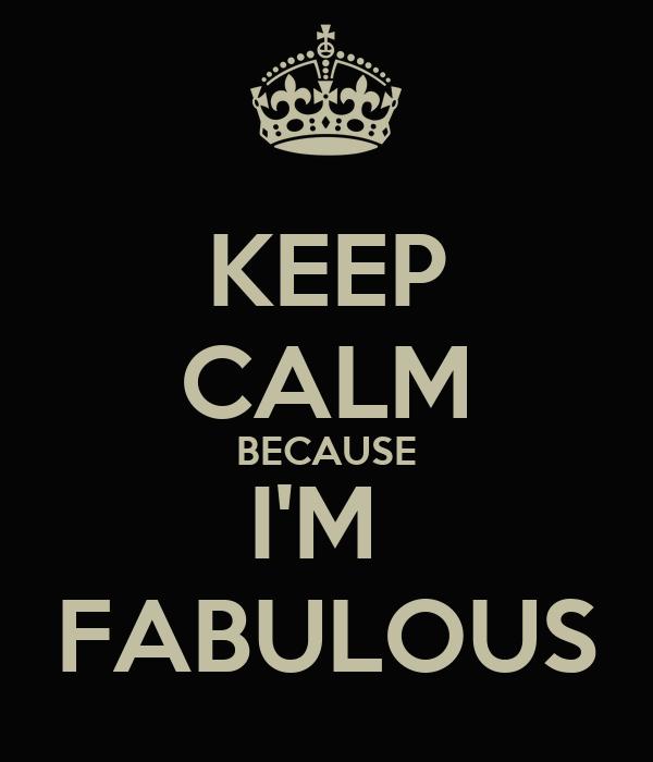 KEEP CALM BECAUSE I'M  FABULOUS