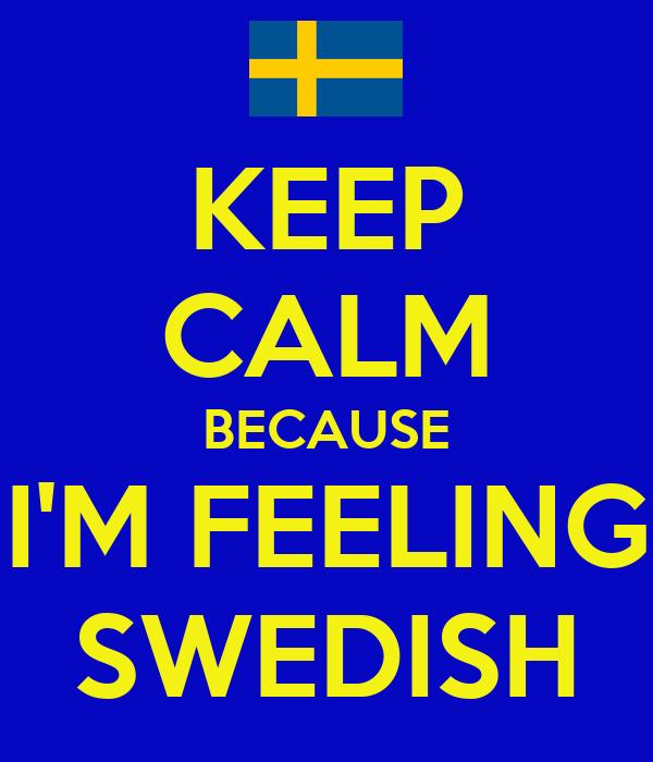 KEEP CALM BECAUSE I'M FEELING SWEDISH