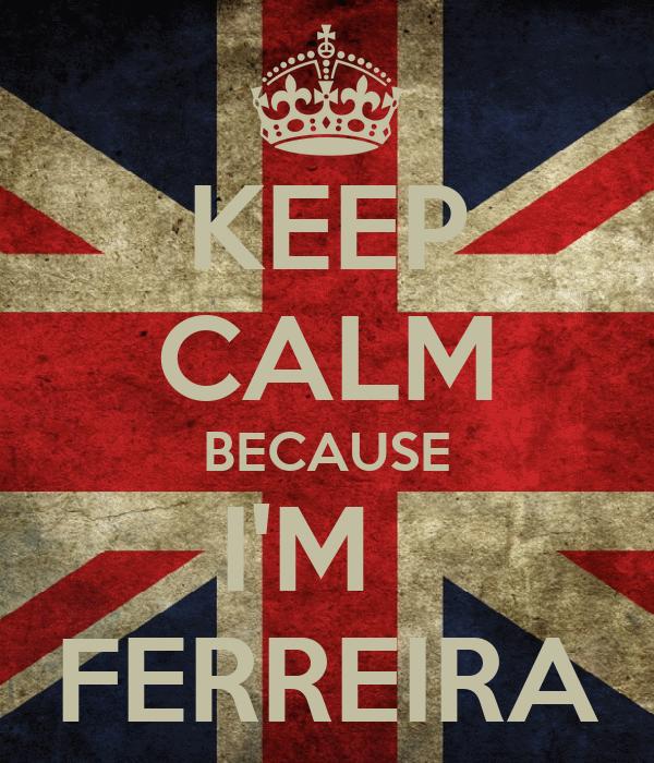KEEP CALM BECAUSE I'M   FERREIRA