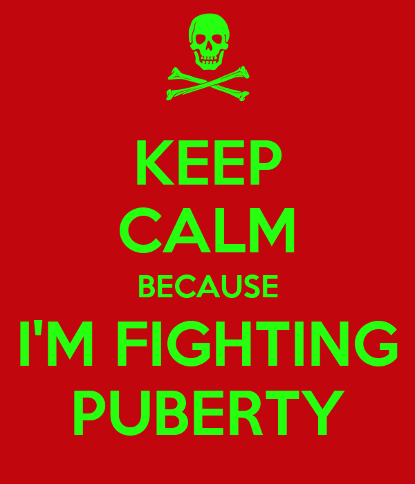 KEEP CALM BECAUSE I'M FIGHTING PUBERTY