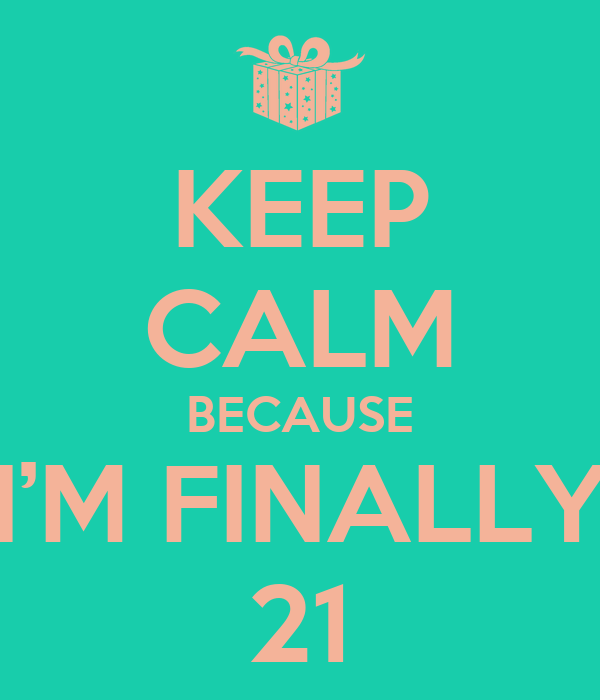 KEEP CALM BECAUSE I'M FINALLY 21