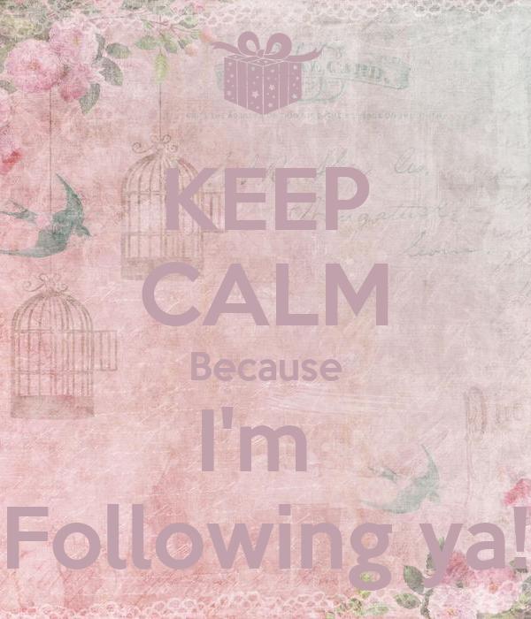 KEEP CALM Because I'm  Following ya!
