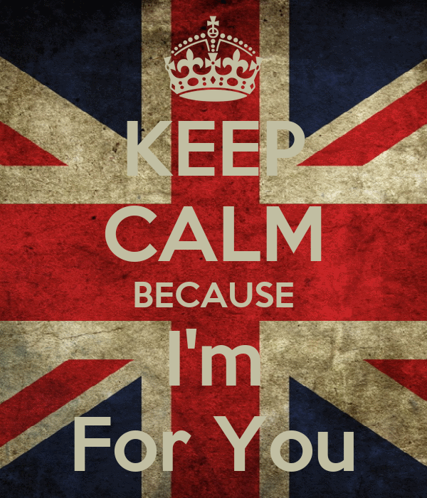 KEEP CALM BECAUSE I'm For You