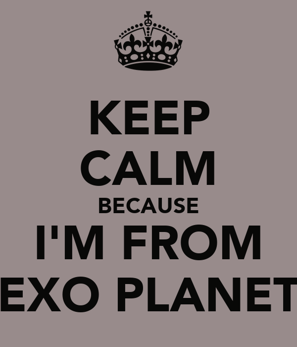 KEEP CALM BECAUSE I'M FROM EXO PLANET