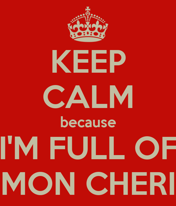 KEEP CALM because I'M FULL OF MON CHERI