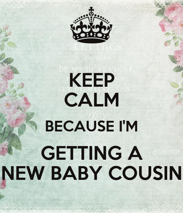 KEEP CALM BECAUSE I'M GETTING A NEW BABY COUSIN