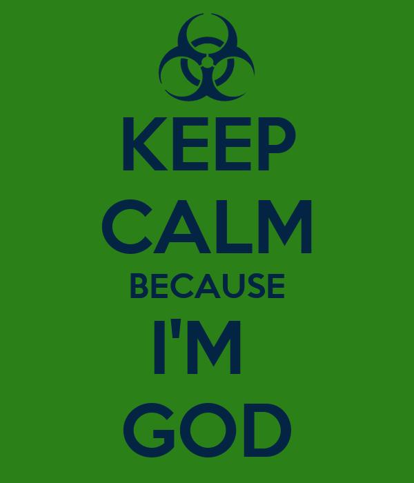 KEEP CALM BECAUSE I'M  GOD