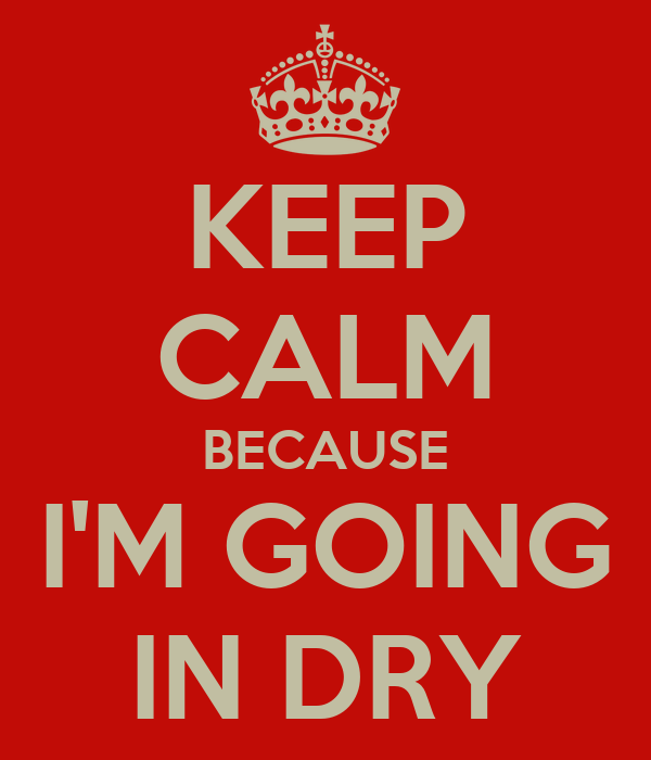 KEEP CALM BECAUSE I'M GOING IN DRY