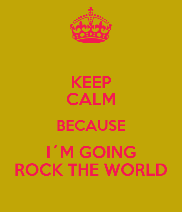 KEEP CALM BECAUSE I´M GOING ROCK THE WORLD