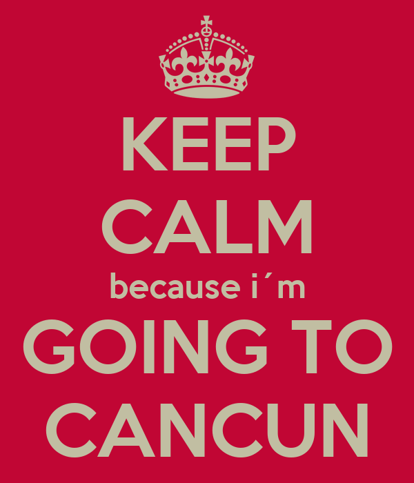 KEEP CALM because i´m GOING TO CANCUN